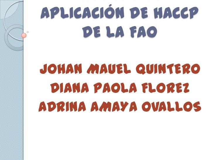 APLICACIÓN DE HACCP     DE LA FAOJOHAN MAUEL QUINTERO DIANA PAOLA FLOREZADRINA AMAYA OVALLOS