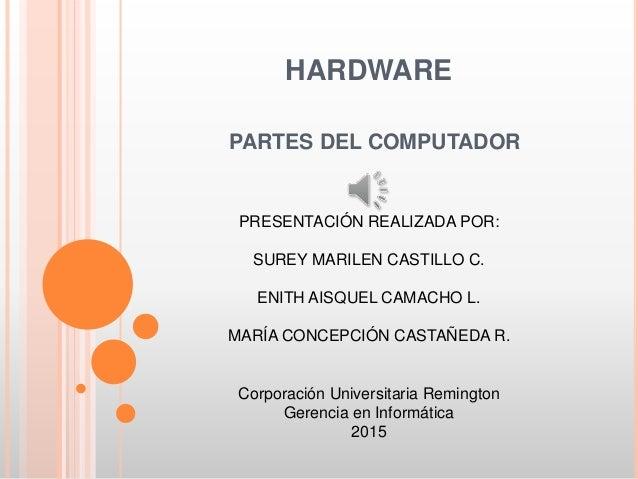 HARDWARE PARTES DEL COMPUTADOR PRESENTACIÓN REALIZADA POR: SUREY MARILEN CASTILLO C. ENITH AISQUEL CAMACHO L. MARÍA CONCEP...