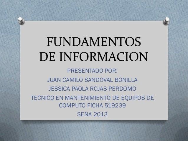 FUNDAMENTOS DE INFORMACION PRESENTADO POR: JUAN CAMILO SANDOVAL BONILLA JESSICA PAOLA ROJAS PERDOMO TECNICO EN MANTENIMIEN...