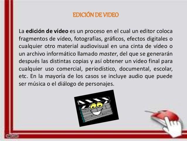 EDICIÓN DE VIDEO  La edición de vídeo es un proceso en el cual un editor coloca  fragmentos de vídeo, fotografías, gráfico...