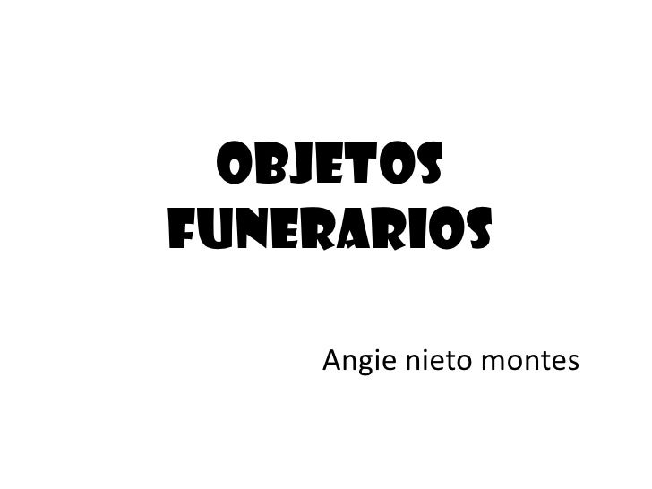 Objetos funerarios<br />Angie nieto montes<br />
