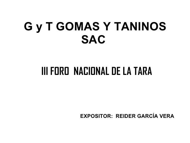 G y T GOMAS Y TANINOS SAC  <ul><li>III FORO  NACIONAL DE LA TARA </li></ul>EXPOSITOR:  REIDER GARCÍA VERA