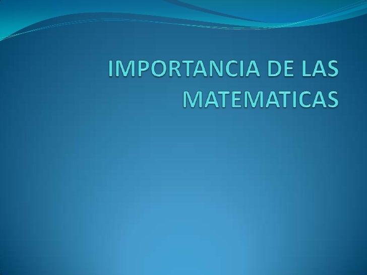 Las matemáticas son importantes porque día a día nosencontramos frente a ellas, sin ellas no podríamoshacer la mayoría de ...