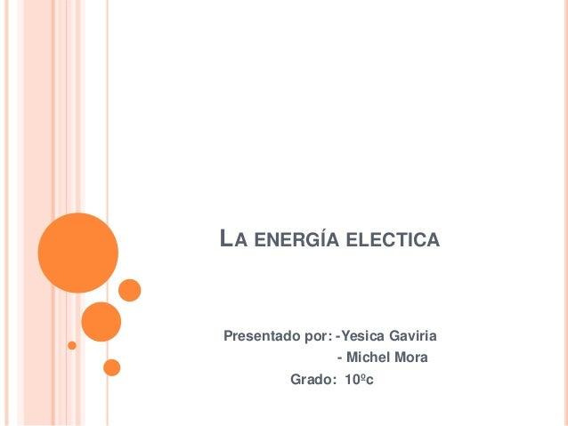LA ENERGÍA ELECTICA Presentado por: -Yesica Gaviria - Michel Mora Grado: 10ºc