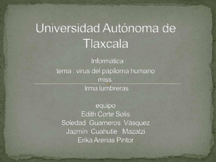 Universidad Autónoma de TlaxcalaInformática tema : virus del papiloma humanomiss. Irma lumbrerasequipoEdith Corte SolísSol...