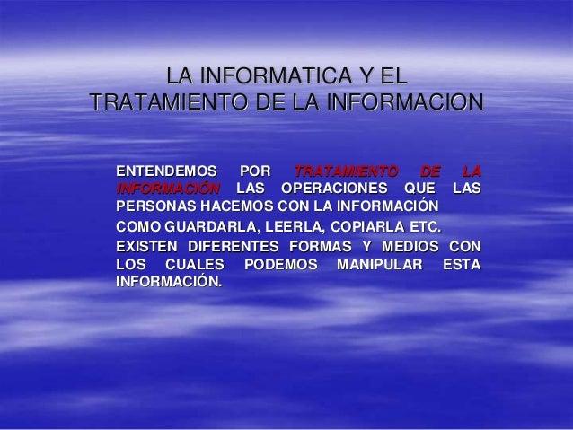 LA INFORMATICA Y EL TRATAMIENTO DE LA INFORMACION ENTENDEMOS POR TRATAMIENTO DE LA INFORMACIÓN LAS OPERACIONES QUE LAS PER...