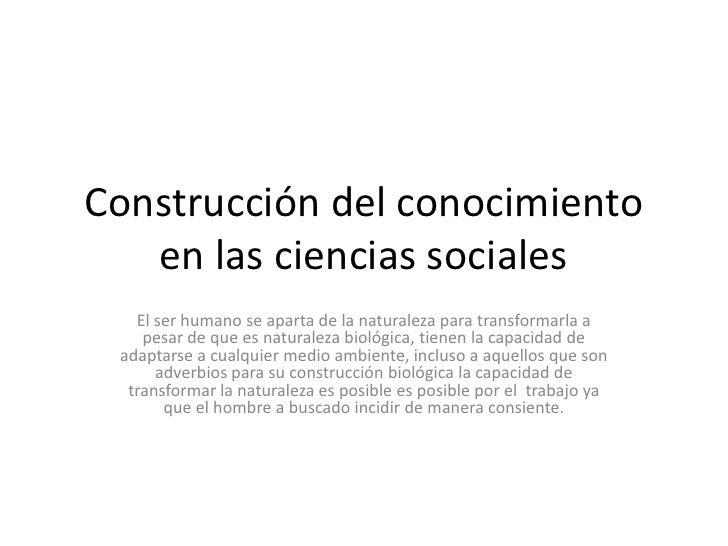 Construcción del conocimiento en las ciencias sociales<br />El ser humano se aparta de la naturaleza para transformarla a ...