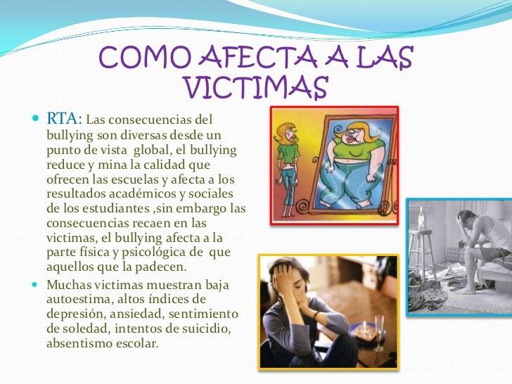 COMO AFECTA A LAS VICTIMAS<br />RTA: Las consecuencias del bullying son diversas desde un punto de vista  global, el bully...