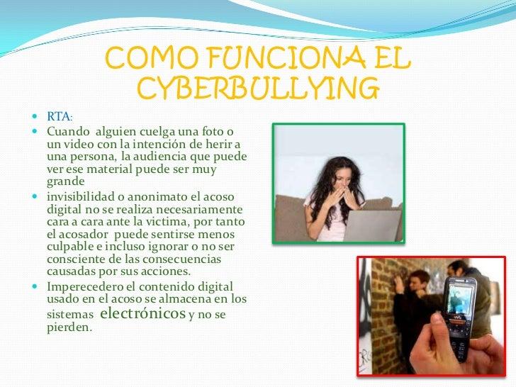 COMO FUNCIONA EL CYBERBULLYING<br />RTA:<br />Cuando  alguien cuelga una foto o un video con la intención de herir a una p...