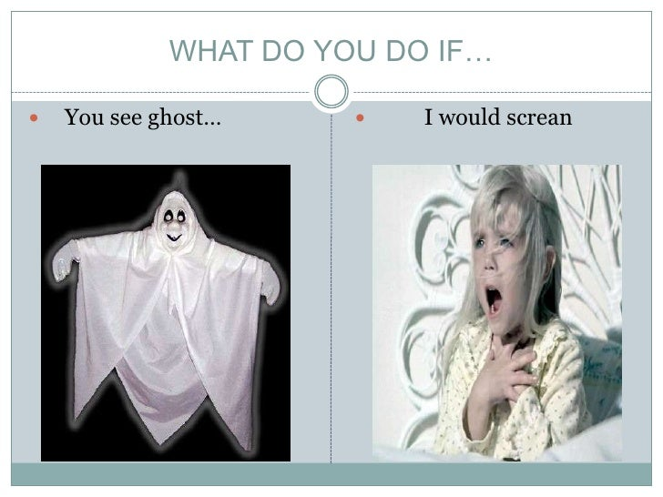 WHAT DO YOU DO IF…<br />   You seeghost…<br />         I would screan<br />
