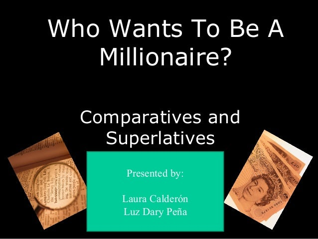 Who Wants To Be AWho Wants To Be A Millionaire?Millionaire? Comparatives and Superlatives Presented by: Laura Calderón Luz...