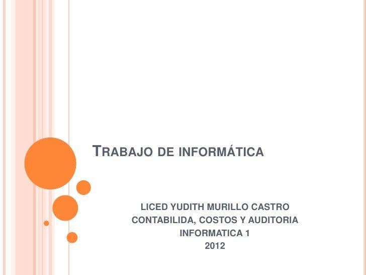 TRABAJO DE INFORMÁTICA      LICED YUDITH MURILLO CASTRO     CONTABILIDA, COSTOS Y AUDITORIA              INFORMATICA 1    ...
