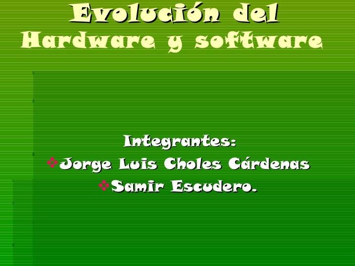 Evolución del  Hardware y software  <ul><li>Integrantes: </li></ul><ul><li>Jorge Luis Choles Cárdenas </li></ul><ul><li>Sa...