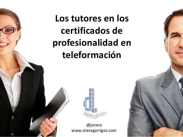 Los tutores en los certificados de profesionalidad en teleformación @jsirera www.sireragarrigos.com