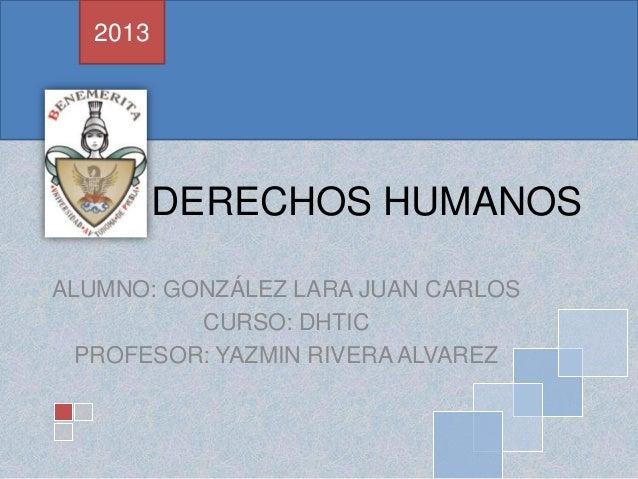 DERECHOS HUMANOS ALUMNO: GONZÁLEZ LARA JUAN CARLOS CURSO: DHTIC PROFESOR: YAZMIN RIVERA ALVAREZ 2013
