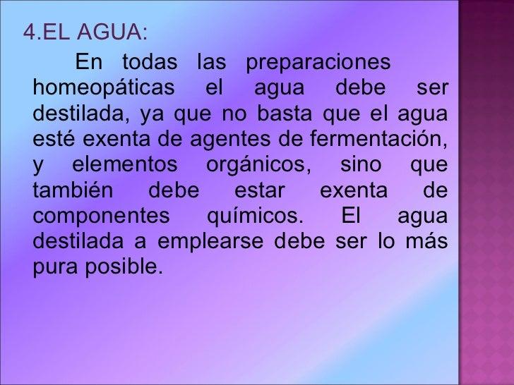 <ul><li>4.EL AGUA: </li></ul><ul><li>En todas las preparaciones  homeopáticas el agua debe ser destilada, ya que no basta ...