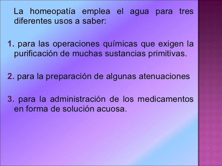 <ul><li>La homeopatía emplea el agua para tres diferentes usos a saber: </li></ul><ul><li>1.  para las operaciones química...