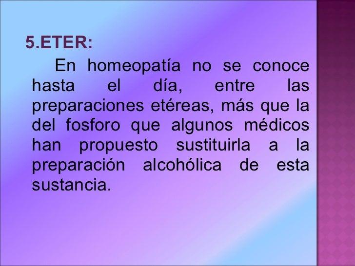 <ul><li>5.ETER: </li></ul><ul><li>En homeopatía no se conoce hasta el día, entre las preparaciones etéreas, más que la del...
