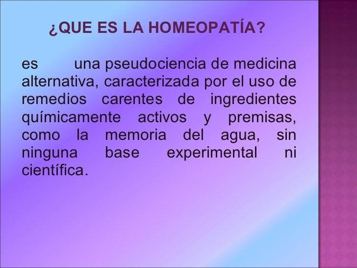 <ul><li>¿QUE ES LAHOMEOPATÍA?  </li></ul><ul><li>es unapseudocienciademedicina alternativa, caracterizada por el uso ...