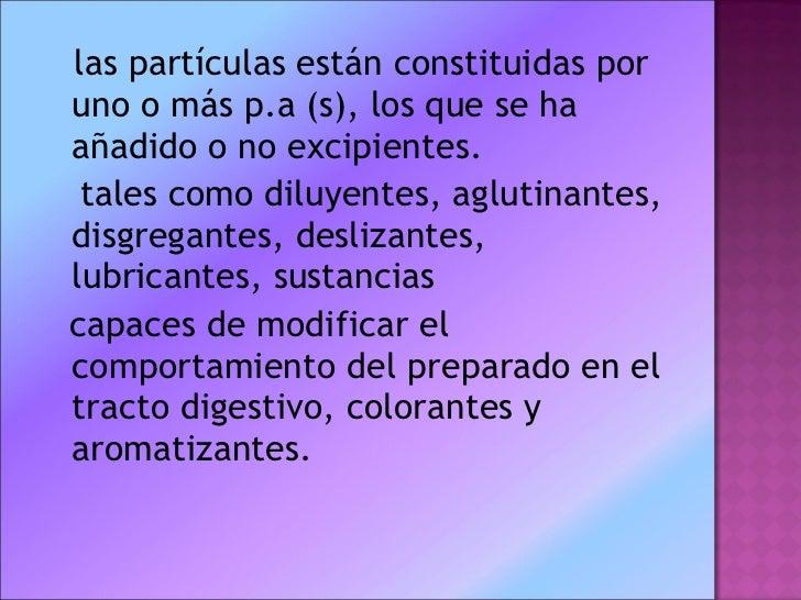 <ul><li>las partículas están constituidas por uno o más p.a (s), los que se ha añadido o no excipientes. </li></ul><ul><li...