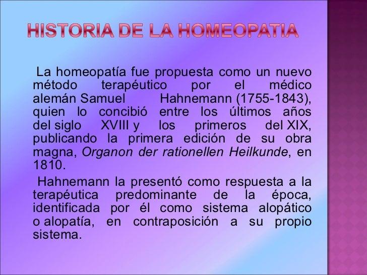 <ul><li>La homeopatía fue propuesta como un nuevo método terapéutico por el médico alemánSamuel Hahnemann(1755-1843), qu...