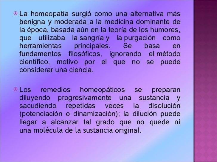<ul><li>La homeopatía surgió como una alternativa más benigna y moderada a la medicina dominante de la época, basada aún e...