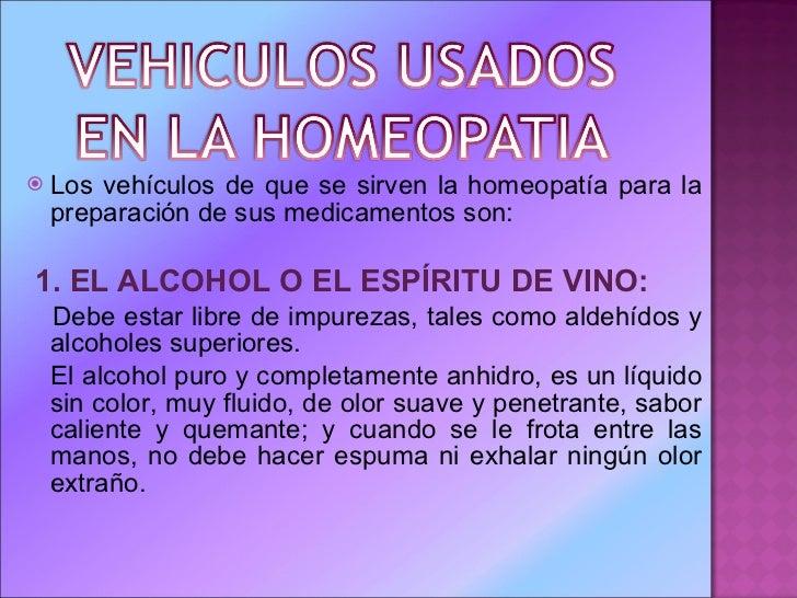 <ul><li>Los vehículos de que se sirven la homeopatía para la preparación de sus medicamentos son: </li></ul><ul><li>1.   E...