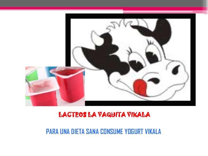 LACTEOS LA VAQUITA VIKALA<br />PARA UNA DIETA SANA CONSUME YOGURT VIKALA<br />