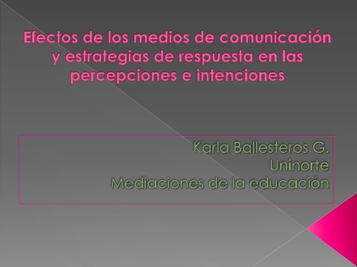 Efectos de los medios de comunicación y estrategias de respuesta en las percepciones e intenciones<br />Karla Ballesteros ...