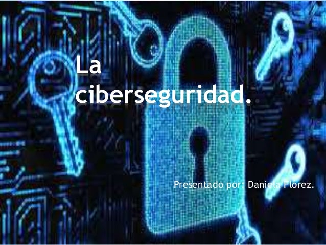 Presentado por: Daniela Flórez. La ciberseguridad.