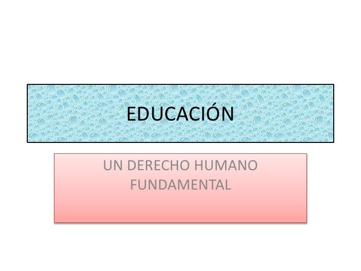 EDUCACIÓN <br />UN DERECHO HUMANO FUNDAMENTAL<br />