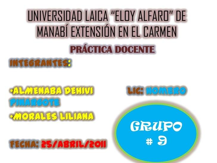 """UNIVERSIDAD LAICA """"ELOY ALFARO"""" DE MANABÍ EXTENSIÓN EN EL CARMEN <br />PRÁCTICA DOCENTE<br />INTEGRANTES:<br /><ul><li>ALM..."""