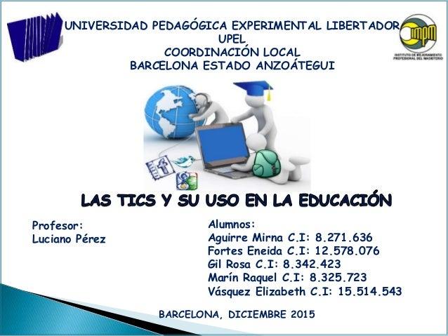 UNIVERSIDAD PEDAGÓGICA EXPERIMENTAL LIBERTADOR UPEL COORDINACIÓN LOCAL BARCELONA ESTADO ANZOÁTEGUI Profesor: Luciano Pérez...