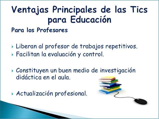 Para los Profesores  Liberan al profesor de trabajos repetitivos.  Facilitan la evaluación y control.  Constituyen un b...