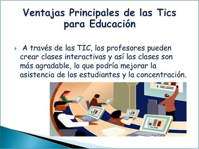  A través de las TIC, los profesores pueden crear clases interactivas y así las clases son más agradable, lo que podría m...