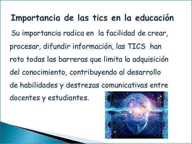 Su importancia radica en la facilidad de crear, procesar, difundir información, las TICS han roto todas las barreras que l...