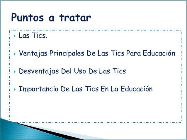  Las Tics.  Ventajas Principales De Las Tics Para Educación  Desventajas Del Uso De Las Tics  Importancia De Las Tics ...
