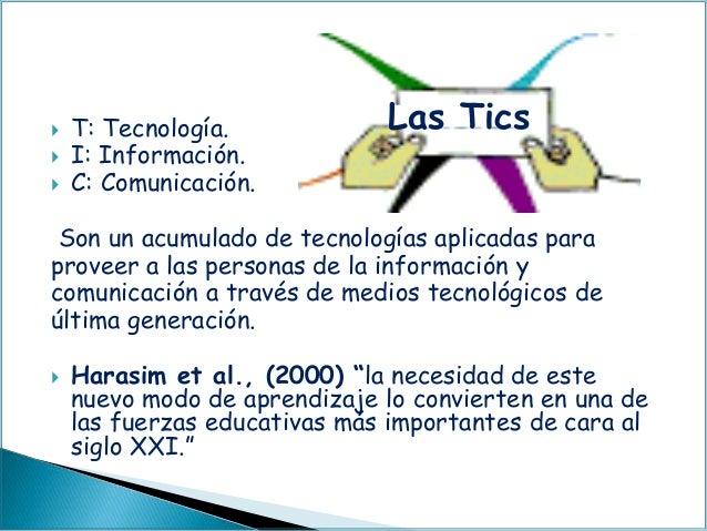  T: Tecnología.  I: Información.  C: Comunicación. Son un acumulado de tecnologías aplicadas para proveer a las persona...