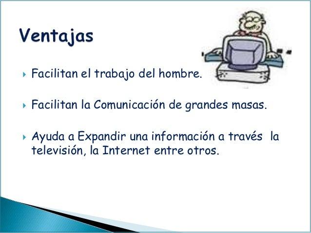  Facilitan el trabajo del hombre.  Facilitan la Comunicación de grandes masas.  Ayuda a Expandir una información a trav...