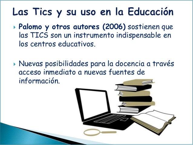  Palomo y otros autores (2006) sostienen que las TICS son un instrumento indispensable en los centros educativos.  Nueva...