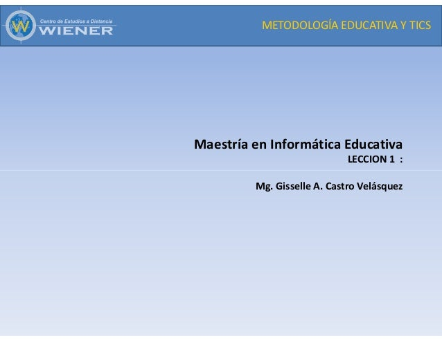 METODOLOGÍA EDUCATIVA Y TICS Maestría en Informática Educativa LECCION 1 : Mg. Gisselle A. Castro Velásquez