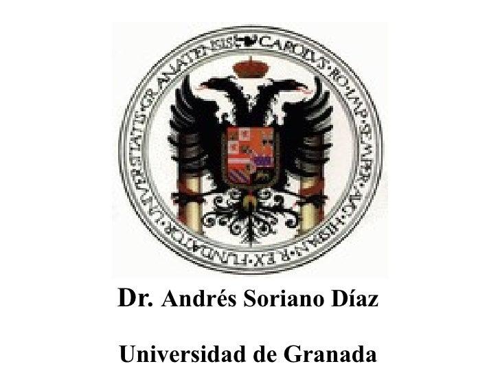 Dr.  Andrés Soriano Díaz Universidad de Granada