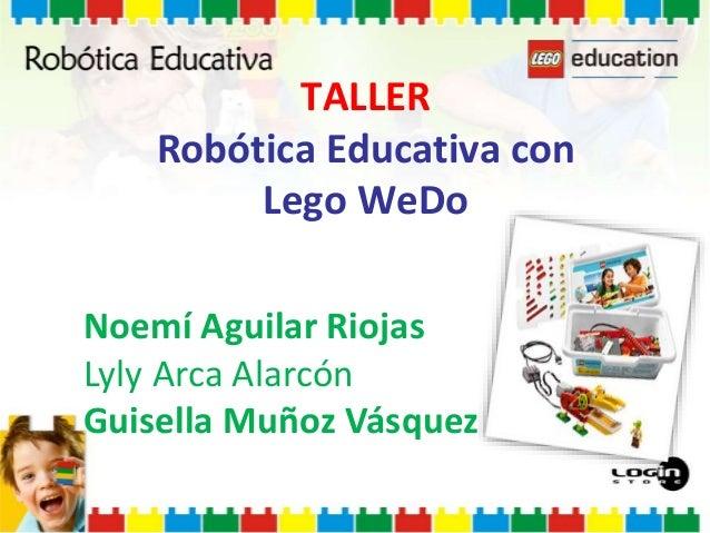 TALLER Robótica Educativa con Lego WeDo Noemí Aguilar Riojas Lyly Arca Alarcón Guisella Muñoz Vásquez