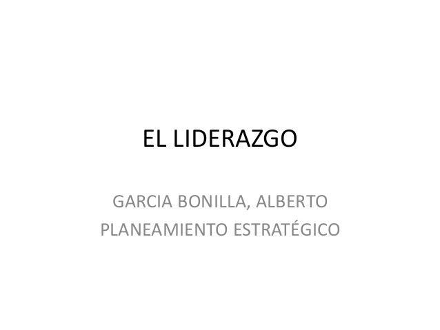 EL LIDERAZGO GARCIA BONILLA, ALBERTO PLANEAMIENTO ESTRATÉGICO