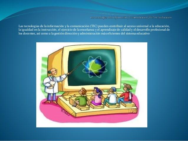 Las tecnologías de la información y la comunicación (TIC) pueden contribuir al acceso universal a la educación, la igualda...