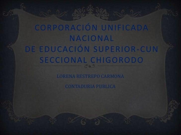 CORPORACIÓN UNIFICADA         NACIONALDE EDUCACIÓN SUPERIOR -CUN   SECCIONAL CHIGORODO      LORENA RESTREPO CARMONA       ...