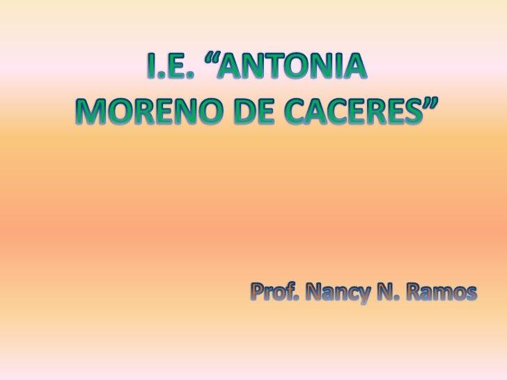 "I.E. ""ANTONIA MORENO DE CACERES""<br />Prof. Nancy N. Ramos<br />"
