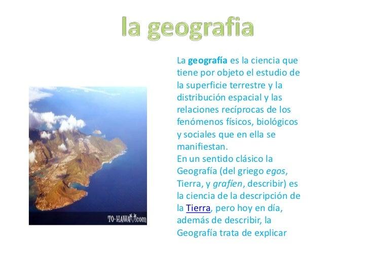 La geografía es la ciencia quetiene por objeto el estudio dela superficie terrestre y ladistribución espacial y lasrelacio...