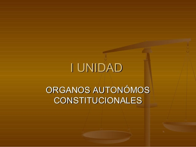 I UNIDADI UNIDADORGANOS AUTONÓMOSORGANOS AUTONÓMOSCONSTITUCIONALESCONSTITUCIONALES