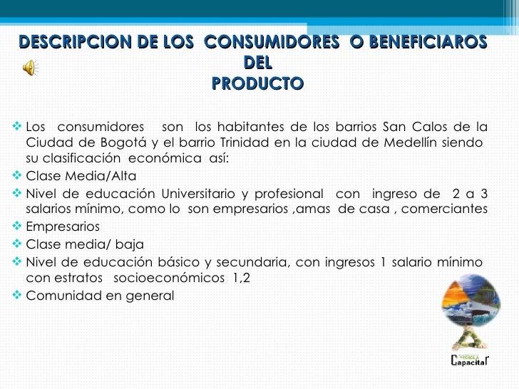 DESCRIPCION DE LOS CONSUMIDORES O BENEFICIAROS                       DEL                    PRODUCTO Los consumidores son...